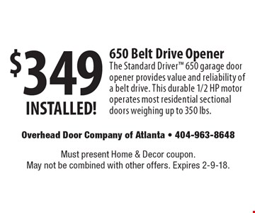 $349 INSTALLED! 650 Belt Drive Opener. The Standard Driver 650 garage door opener provides value and reliability of a belt drive. This durable 1/2 HP motor operates most residential sectional doors weighing up to 350 lbs. Must present Home & Decor coupon. May not be combined with other offers. Expires 2-9-18.