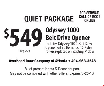 Quiet package $549 reg $620 Odyssey. 1000 belt drive opener includes Odyssey 1000. Belt drive opener with 2 remotes. 10 Nylon rollers replaced on existing 7' door. For service, call or book online. Must present Home & Decor coupon. May not be combined with other offers. Expires 3-23-18.
