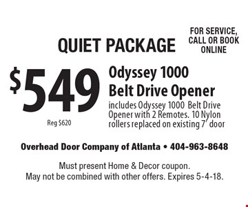 Quiet Package. $549 Reg $620. Odyssey 1000 Belt Drive Opener. Includes Odyssey 1000 Belt Drive Opener with 2 Remotes. 10 Nylon rollers replaced on existing 7' door CALL TODAY TO SCHEDULE SERVICE! Must present Home & Decor coupon. May not be combined with other offers. Expires 5-4-18.