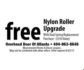 free Nylon Roller Upgrade With Dual Spring Replacement Purchase - ($110 Value). Must present Home & Decor coupon. May not be combined with other offers. Offer expires 9/22/17.