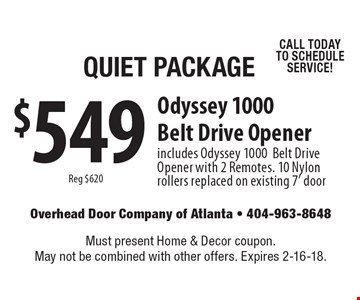 Quiet Package $549 Odyssey 1000 Belt Drive Opener. Reg $620. Includes Odyssey 1000 Belt Drive Opener with 2 Remotes. 10 Nylon rollers replaced on existing 7' door CALL TODAY TO SCHEDULE SERVICE! Must present Home & Decor coupon. May not be combined with other offers. Expires 2-16-18.