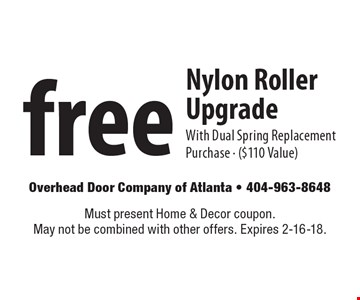Free Nylon Roller Upgrade With Dual Spring Replacement Purchase - ($110 Value). Must present Home & Decor coupon. May not be combined with other offers. Expires 2-16-18.