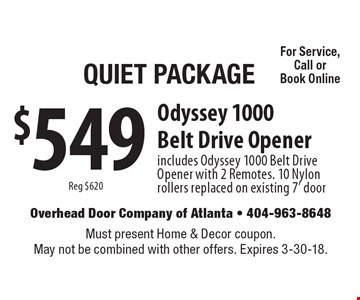 Quiet Package $549 Reg $620 Odyssey 1000 Belt Drive Opener includes Odyssey 1000 Belt Drive Opener with 2 Remotes. 10 Nylon rollers replaced on existing 7' door For Service, Call or Book Online. Must present Home & Decor coupon. May not be combined with other offers. Expires 3-30-18.