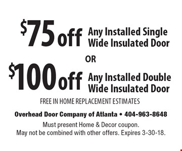 $100 off Any Installed Double Wide Insulated Door. $75 off Any Installed Single Wide Insulated Door. FREE IN HOME REPLACEMENT ESTIMATES. Must present Home & Decor coupon. May not be combined with other offers. Expires 3-30-18.