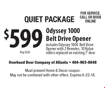 Quiet Package $599 Odyssey 1000 Belt Drive Opener with 2 Remotes. 10 Nylon rollers replaced on existing 7' door. Reg $620 FOR SERVICE, CALL OR BOOK ONLINE. Must present Home & Decor coupon. May not be combined with other offers. Expires 6-22-18.