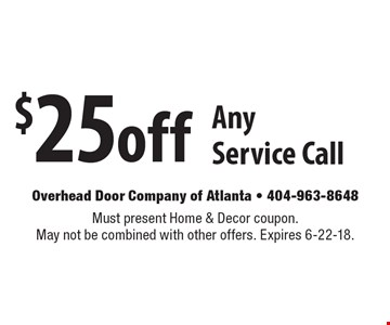 $25off Any Service Call. Must present Home & Decor coupon. May not be combined with other offers. Expires 6-22-18.