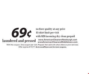 69¢ laundered and pressed no finer quality at any price 15 shirt limit per visitwith $29 incoming dry clean prepaid. With this coupon. One coupon per visit. Prepaid. Not valid with other offers or prior services. Offer expires 9/15/17. Go to LocalFlavor.com for more coupons.