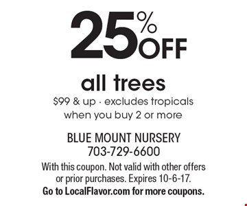 25% off all trees $99 & up. Excludes tropicals when you buy 2 or more. With this coupon. Not valid with other offers or prior purchases. Expires 10-6-17. Go to LocalFlavor.com for more coupons.