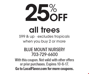 25% off all trees $99 & up. Excludes tropicals. When you buy 2 or more. With this coupon. Not valid with other offers or prior purchases. Expires 10-6-17. Go to LocalFlavor.com for more coupons.