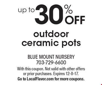 up to 30% OFF outdoor ceramic pots. With this coupon. Not valid with other offers or prior purchases. Expires 12-8-17.Go to LocalFlavor.com for more coupons.