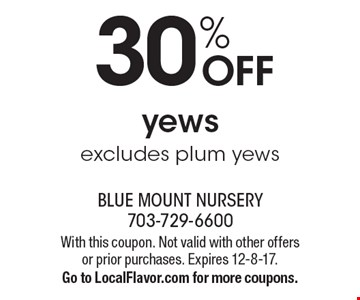 30% OFF yews excludes plum yews. With this coupon. Not valid with other offers or prior purchases. Expires 12-8-17.Go to LocalFlavor.com for more coupons.