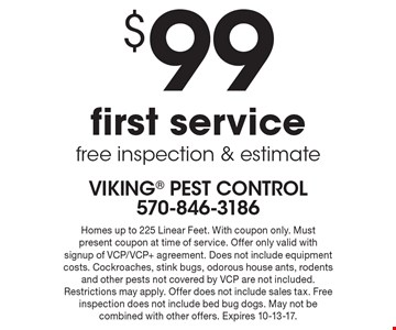 $99 first service. Free inspection & estimate. Homes up to 225 Linear Feet. With coupon only. Must present coupon at time of service. Offer only valid with signup of VCP/VCP+ agreement. Does not include equipment costs. Cockroaches, stink bugs, odorous house ants, rodents and other pests not covered by VCP are not included. Restrictions may apply. Offer does not include sales tax. Free inspection does not include bed bug dogs. May not be combined with other offers. Expires 10-13-17.