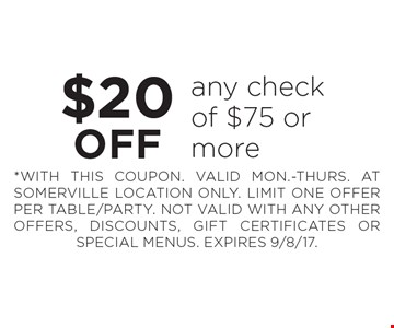 $20 OFF any check of $75 or more. *WITH THIS COUPON. VALID MON.-THURS. AT SOMERVILLE LOCATION ONLY. LIMIT ONE OFFER PER TABLE/PARTY. NOT VALID WITH ANY OTHER OFFERS, DISCOUNTS, GIFT CERTIFICATES OR SPECIAL MENUS. EXPIRES 9/8/17.