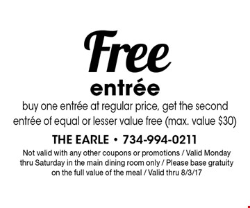 Free entree buy one entree at regular price, get the second entree of equal or lesser value free (max. value $30). Not valid with any other coupons or promotions / Valid Monday thru Saturday in the main dining room only / Please base gratuity on the full value of the meal / Valid thru 8/3/17