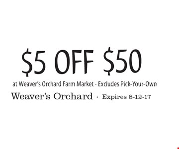 $5 OFF $50 at Weaver's Orchard Farm Market. Excludes Pick-Your-Own. Expires 8-12-17