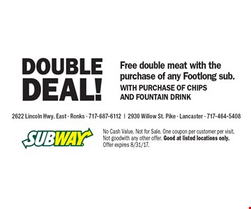 Double Deal! Free double meat with the purchase of any Footlong sub.WITH PURCHASE OF CHIPS AND FOUNTAIN DRINK. No Cash Value. Not for Sale. One coupon per customer per visit. Not good with any other offer. Good at listed locations only. Offer expires 8/31/17.