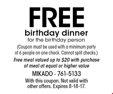 FREE birthday dinner for the birthday person (Coupon must be used with a minimum party of 6 people on one check. Cannot split checks.) Free meal valued up to $20 with purchase of meal at equal or higher value. With this coupon. Not valid with other offers. Expires 8-18-17.