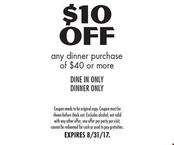 $10 Off any dinner purchase of $40 or more DINE IN ONLY DINNER ONLY. Coupon needs to be original copy. Coupon must be shown before check out. Excludes alcohol, not valid with any other offer, one offer per party per visit, cannot be redeemed for cash or used to pay gratuities.EXPIRES 8/31/17.
