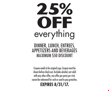 25% Off everything dinner, lunch, entrees, appetizers and beverages maximum $50 discount. Coupon needs to be original copy. Coupon must be shown before check out. Excludes alcohol, not valid with any other offer, one offer per party per visit, cannot be redeemed for cash or used to pay gratuities.EXPIRES 8/31/17.