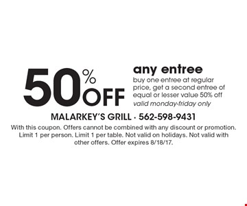 50% Off any entree. Buy one entree at regular price, get a second entree of equal or lesser value 50% off valid monday-friday only. With this coupon. Offers cannot be combined with any discount or promotion. Limit 1 per person. Limit 1 per table. Not valid on holidays. Not valid with other offers. Offer expires 8/18/17.