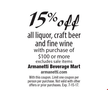 15% offall liquor, craft beer and fine wine with purchase of $100 or more, excludes sale items. With this coupon. Limit one coupon per person per purchase. Not valid with other offers or prior purchases. Exp. 7-15-17.