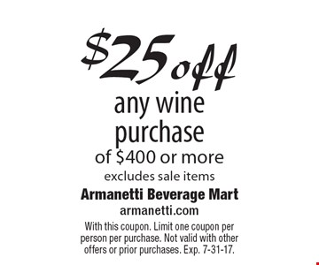 $25 off any wine purchase of $400 or more, excludes sale items. With this coupon. Limit one coupon per person per purchase. Not valid with other offers or prior purchases. Exp. 7-31-17.