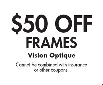 $50 OFF Frames. Cannot be combined with insuranceor other coupons.