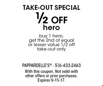 TAKE-OUT SPECIAL 1/2 Off hero buy 1 hero, get the 2nd of equal or lesser value 1/2 off take-out only. With this coupon. Not valid with other offers or prior purchases. Expires 9-15-17.