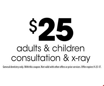 $25 adults & children consultation & x-ray. General dentistry only. With this coupon. Not valid with other offers or prior services. Offer expires 9-25-17.