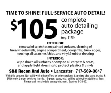 Time To Shine! Full-Service Auto Detail! $105 complete auto detailing package (reg. $175). EXTERIOR: removal of scratches on painted surfaces, cleaning of tires/wheels/wells, engine compartment, doorjambs, trunk edges, touchup all scratches/chips, and vinyl & rubber dressing INTERIOR: wipe down all surfaces, shampoo all carpets & seats, and apply light dressing to protect plastics & vinyls. With this coupon. Not valid with other offers or prior services. Standard size cars, trucks & SUVs only. Larger vehicles (semis, 15-pass. vans, etc.) will be subject to additional fees. Please call to schedule an appointment. Expires 8-31-17.