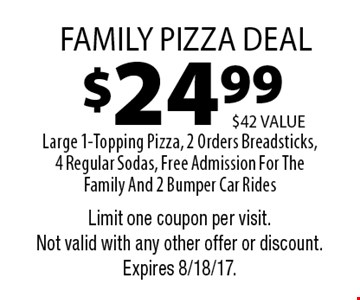 $24.99 Family pizza deal Large 1-Topping Pizza, 2 Orders Breadsticks,4 Regular Sodas, Free Admission For The Family And 2 Bumper Car Rides, $42 VALUE. Limit one coupon per visit.Not valid with any other offer or discount. Expires 8/18/17.