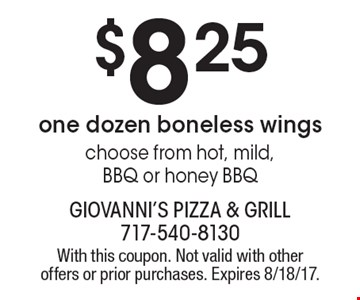 $8.25 one dozen boneless wings. Choose from hot, mild, BBQ or honey BBQ. With this coupon. Not valid with other offers or prior purchases. Expires 8/18/17.