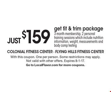 JUST $159 for a get fit & trim package. 3 month membership, 2 personal training sessions which include nutrition information, weight, measurements and body comp testing. With this coupon. One per person. Some restrictions may apply. Not valid with other offers. Expires 8-1-17. Go to LocalFlavor.com for more coupons.