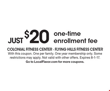 JUST $20 for one-time enrollment fee. With this coupon. One per family. One year membership only. Some restrictions may apply. Not valid with other offers. Expires 8-1-17. Go to LocalFlavor.com for more coupons.