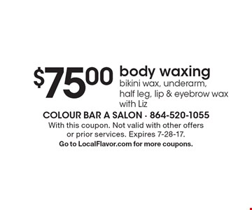 $75.00 body waxing bikini wax, underarm, half leg, lip & eyebrow wax with Liz. With this coupon. Not valid with other offers or prior services. Expires 7-28-17. Go to LocalFlavor.com for more coupons.