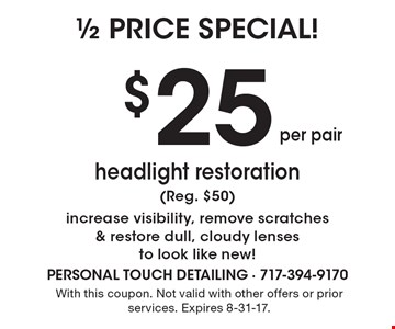 $25 headlight restoration (Reg. $50)increase visibility, remove scratches & restore dull, cloudy lenses to look like new!. With this coupon. Not valid with other offers or prior services. Expires 8-31-17.