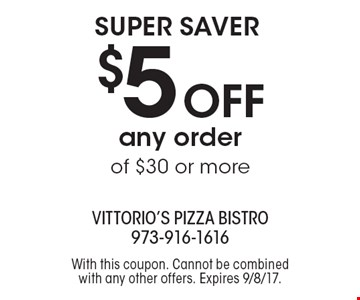 Super saver $5 off any order of $30 or more. With this coupon. Cannot be combined with any other offers. Expires 9/8/17.