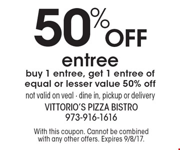 50% off entree. Buy 1 entree, get 1 entree of equal or lesser value 50% off. Not valid on veal. Dine in, pickup or delivery. With this coupon. Cannot be combined with any other offers. Expires 9/8/17.