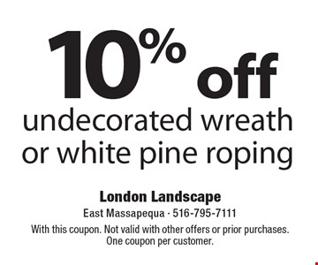 10% off undecorated wreath or white pine roping. With this coupon. Not valid with other offers or prior purchases. One coupon per customer.