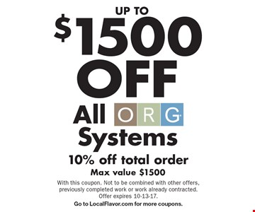UP TO $1500OFF All ORG Systems 10% off total order Max value $1500. With this coupon. Not to be combined with other offers, previously completed work or work already contracted. Offer expires 10-13-17. Go to LocalFlavor.com for more coupons.