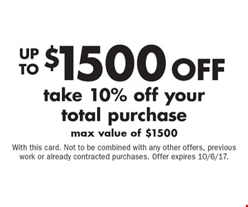 Up to $1500 off your total purchase. Take 10% off your total purchase. Max value of $1500. With this card. Not to be combined with any other offers, previous work or already contracted purchases. Offer expires 10/6/17.