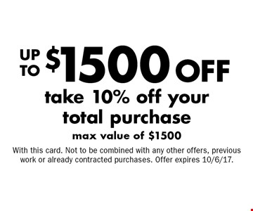 Up to $1500 off your total purchase. Take 10% off your total purchase, max value of $1500. With this card. Not to be combined with any other offers, previous work or already contracted purchases. Offer expires 10/6/17.