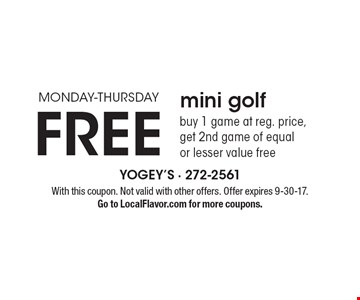 Monday-Thursday. Free mini golf. Buy 1 game at reg. price, get 2nd game of equal or lesser value free. With this coupon. Not valid with other offers. Offer expires 9-30-17. Go to LocalFlavor.com for more coupons.