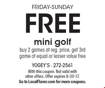Friday-Sunday. Free mini golf. Buy 2 games at reg. price, get 3rd game of equal or lesser value free. With this coupon. Not valid with other offers. Offer expires 9-30-17. Go to LocalFlavor.com for more coupons.