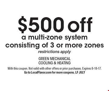 $500 off a multi-zone system consisting of 3 or more zones, restrictions apply. With this coupon. Not valid with other offers or prior purchases. Expires 8-18-17. Go to LocalFlavor.com for more coupons. LF JULY