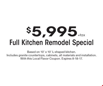 $5,995 +tax Full Kitchen Remodel Special. Based on 10' x 10' L-shaped kitchen. Includes granite countertops, cabinets, all materials and installation. With this Local Flavor Coupon. Expires 8-18-17.