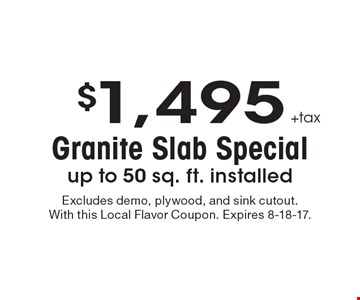 $1,495 +tax Granite Slab Special. up to 50 sq. ft. installed. Excludes demo, plywood, and sink cutout. With this Local Flavor Coupon. Expires 8-18-17.