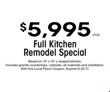 $5,995 +tax Full Kitchen Remodel Special. Based on 10' x 10' L-shaped kitchen. Includes granite countertops, cabinets, all materials and installation. With this Local Flavor Coupon. Expires 9-22-17.
