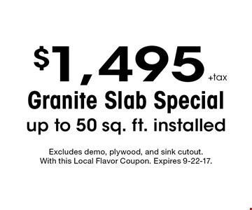 $1,495 +tax Granite Slab Special up to 50 sq. ft. installed. Excludes demo, plywood, and sink cutout. With this Local Flavor Coupon. Expires 9-22-17.