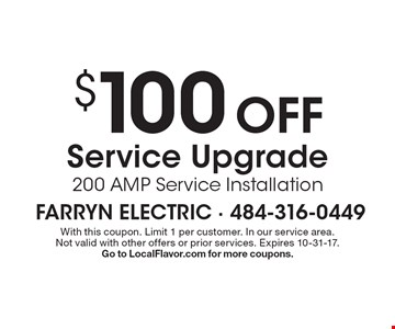 $100 OFF Service Upgrade 200 AMP Service Installation. With this coupon. Limit 1 per customer. In our service area. Not valid with other offers or prior services. Expires 10-31-17. Go to LocalFlavor.com for more coupons.